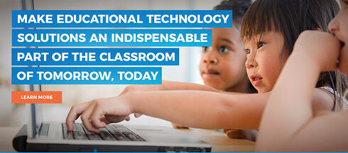 Make Educational Technology solutions an indispensable part of the classroom of tomorrow, today